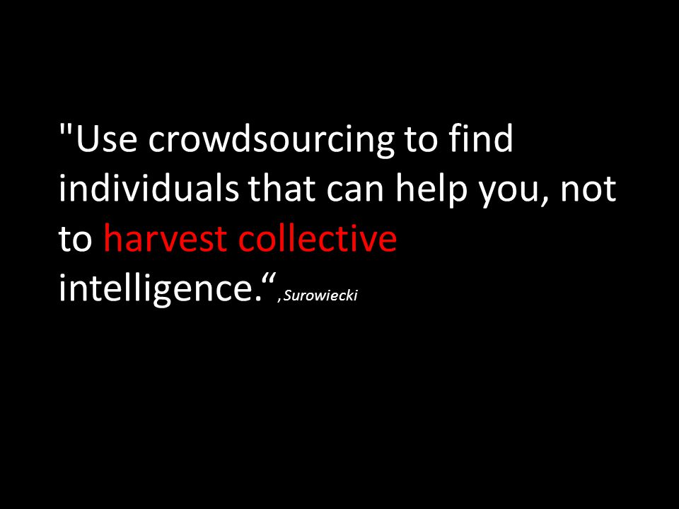 Use crowdsourcing to find individuals that can help you, not to harvest collective intelligence. , Surowiecki