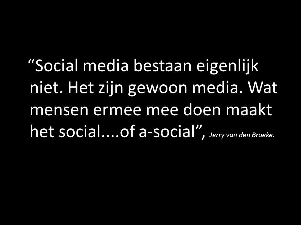 """""""Social media bestaan eigenlijk niet. Het zijn gewoon media. Wat mensen ermee mee doen maakt het social....of a-social"""", Jerry van den Broeke."""