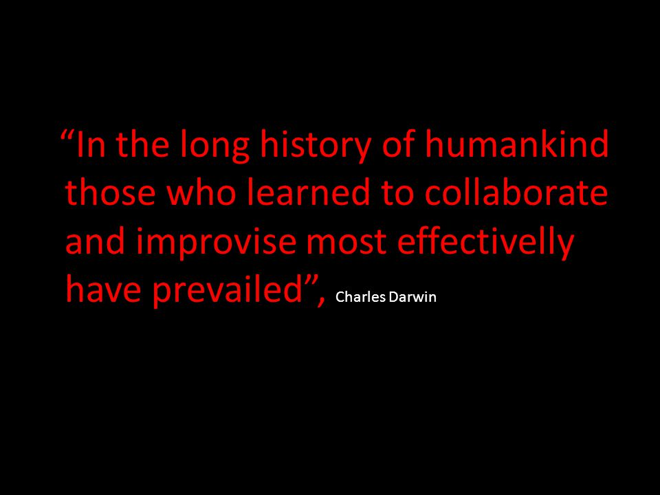 """In the long history of humankind those who learned to collaborate and improvise most effectivelly have prevailed"", Charles Darwin"