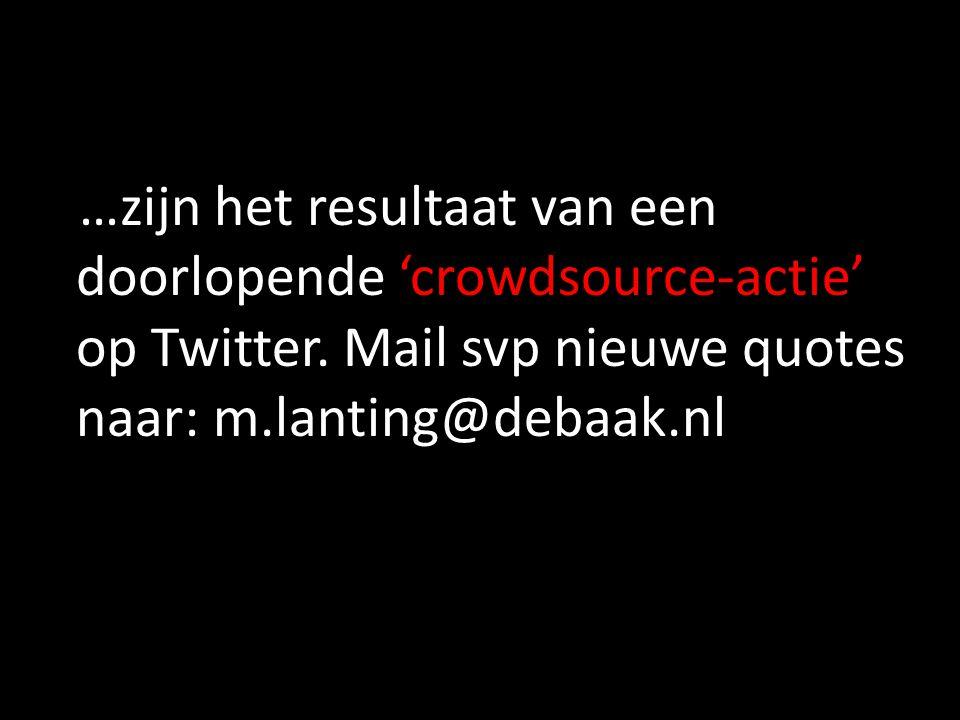 …zijn het resultaat van een doorlopende 'crowdsource-actie' op Twitter. Mail svp nieuwe quotes naar: m.lanting@debaak.nl
