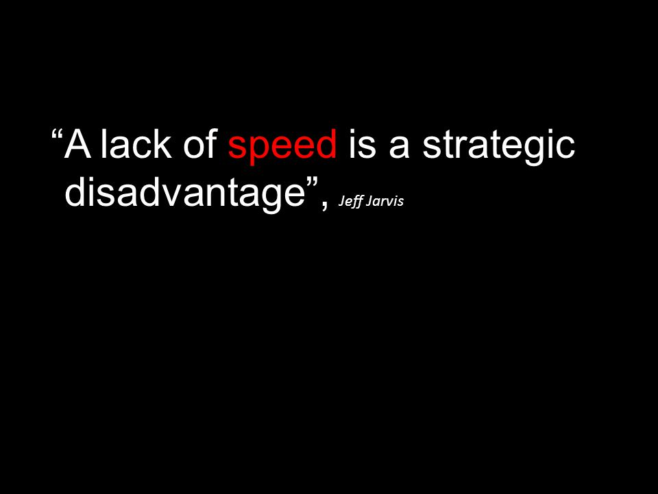 """A lack of speed is a strategic disadvantage"", Jeff Jarvis"