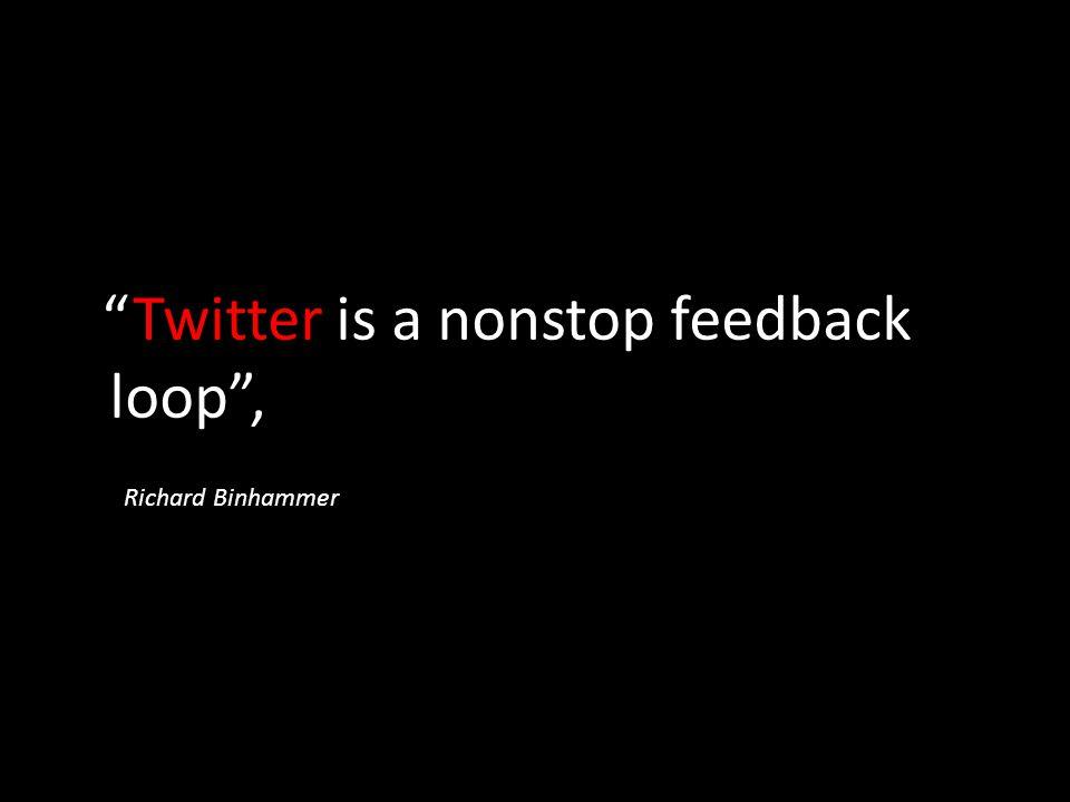 """""""Twitter is a nonstop feedback loop"""", Richard Binhammer"""