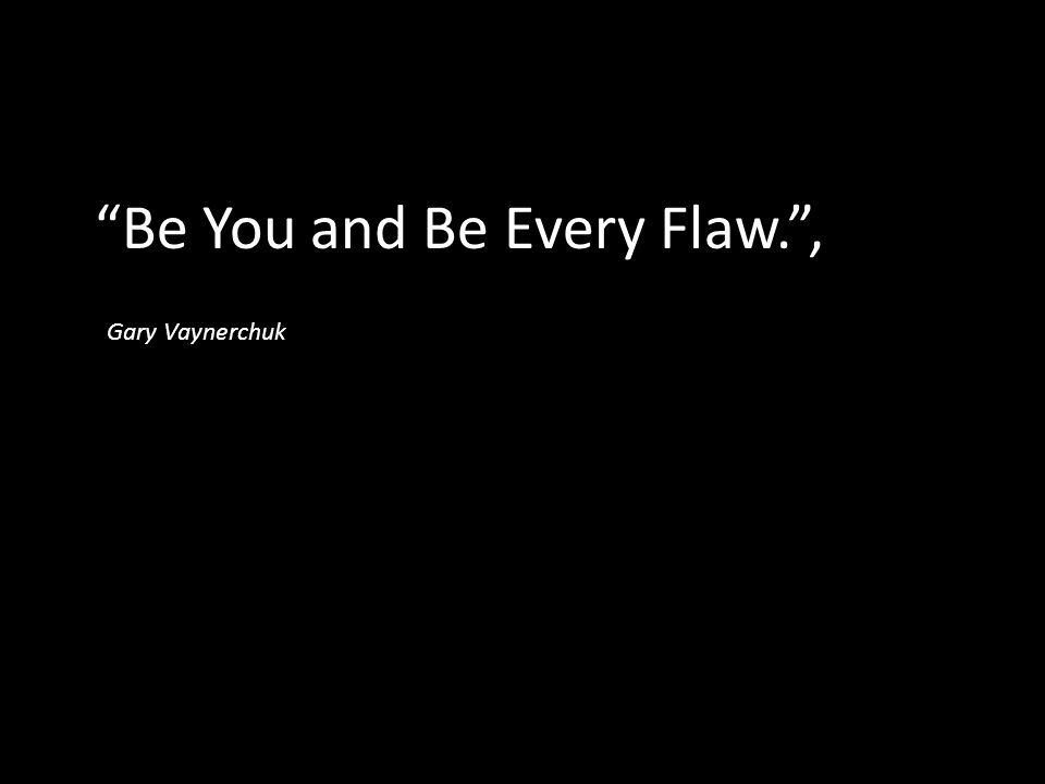 """Be You and Be Every Flaw."", Gary Vaynerchuk"