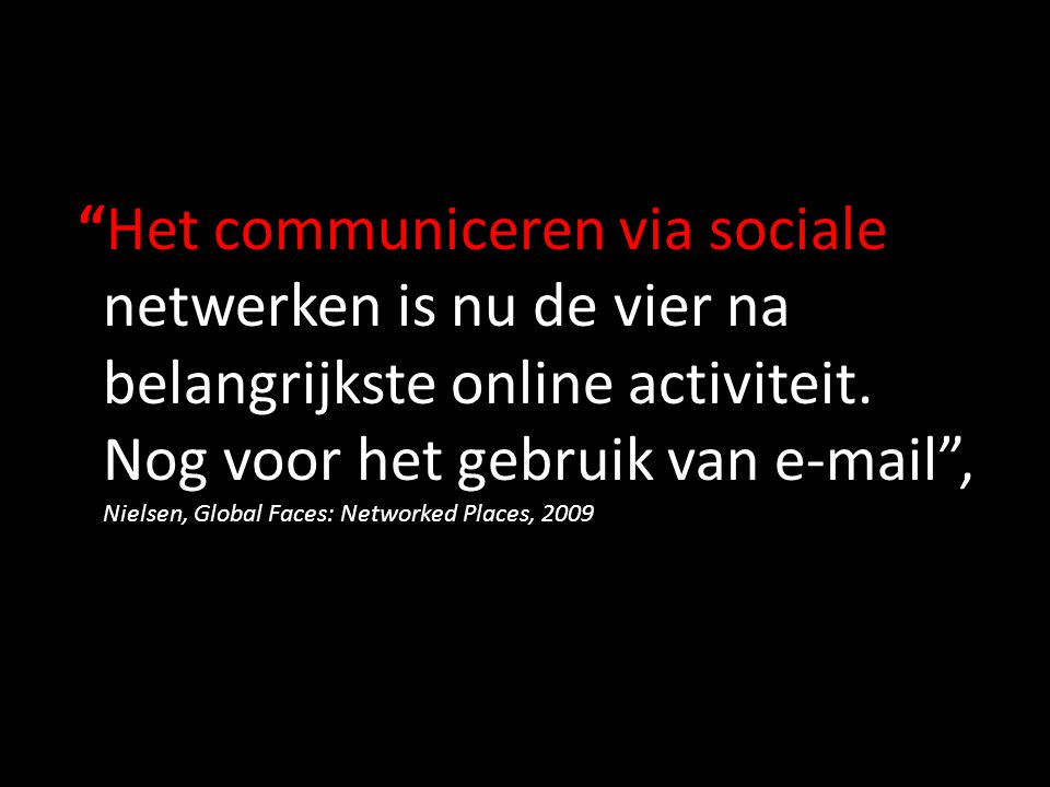 """""""Het communiceren via sociale netwerken is nu de vier na belangrijkste online activiteit. Nog voor het gebruik van e-mail"""", Nielsen, Global Faces: Net"""
