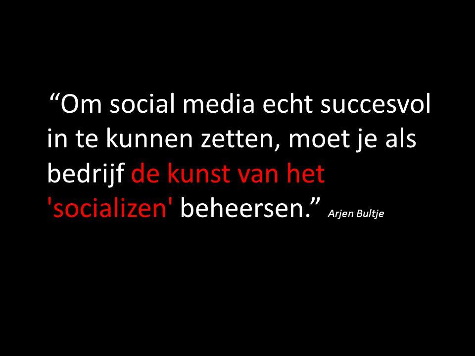 """""""Om social media echt succesvol in te kunnen zetten, moet je als bedrijf de kunst van het 'socializen' beheersen."""" Arjen Bultje"""