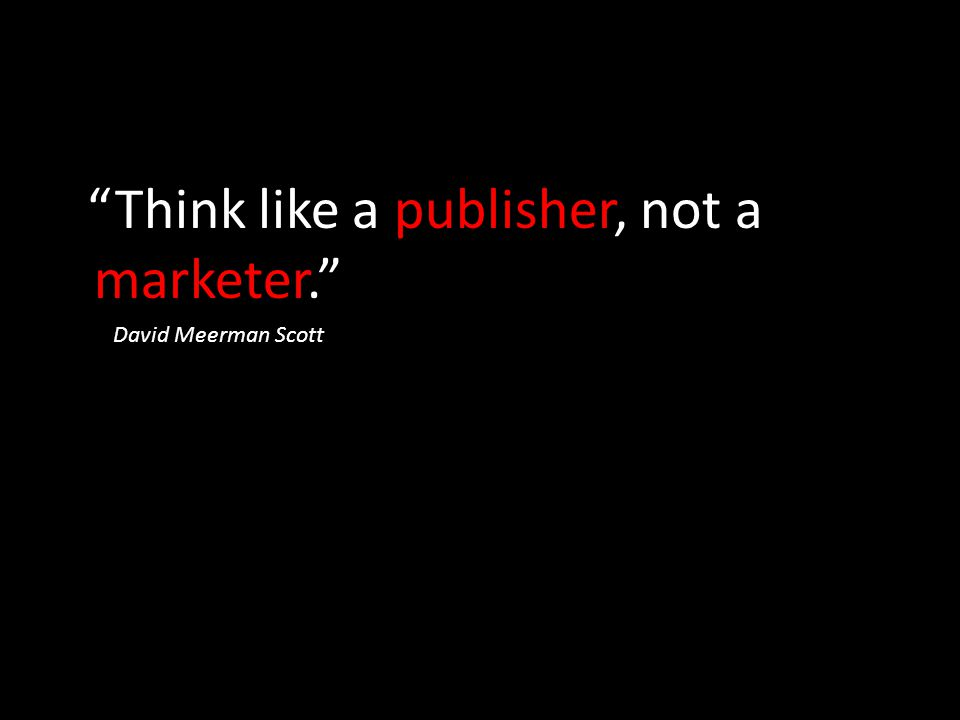 """Think like a publisher, not a marketer."" David Meerman Scott"