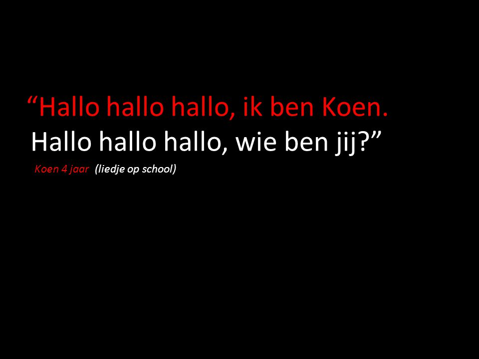 """Hallo hallo hallo, ik ben Koen. Hallo hallo hallo, wie ben jij?"" Koen 4 jaar (liedje op school)"