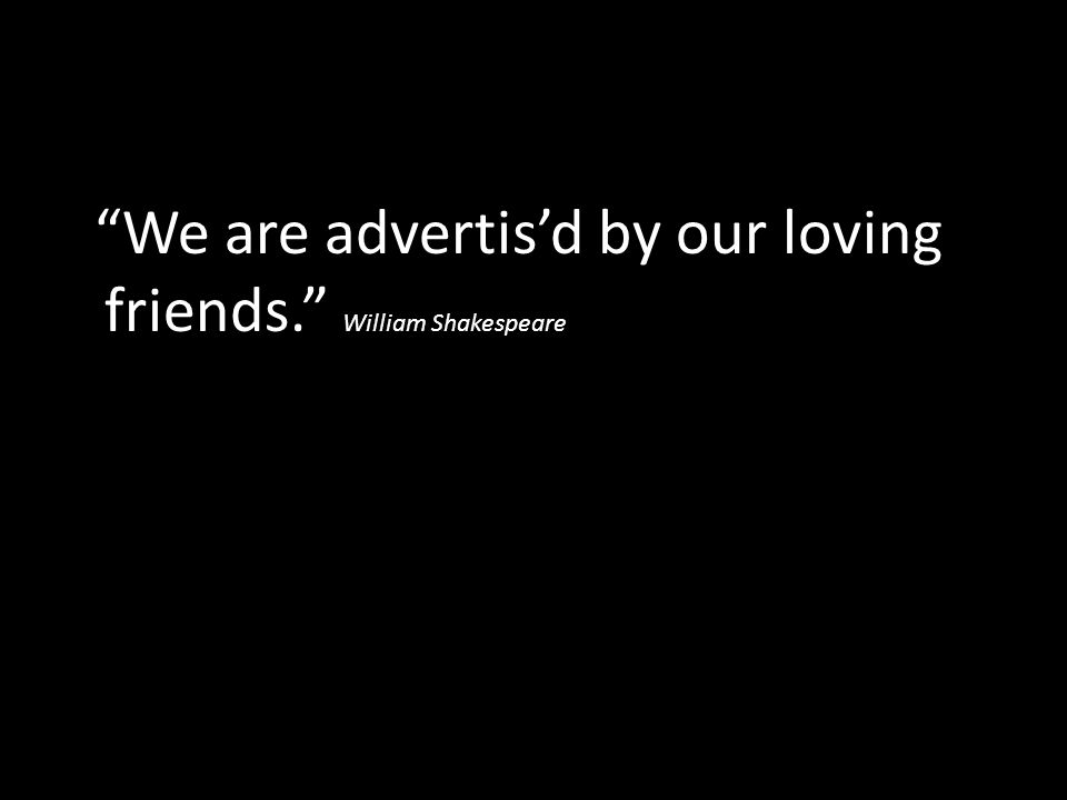"""We are advertis'd by our loving friends."" William Shakespeare"