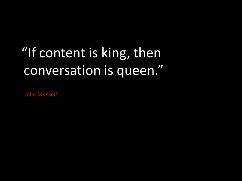 """If content is king, then conversation is queen."" John Munsell"