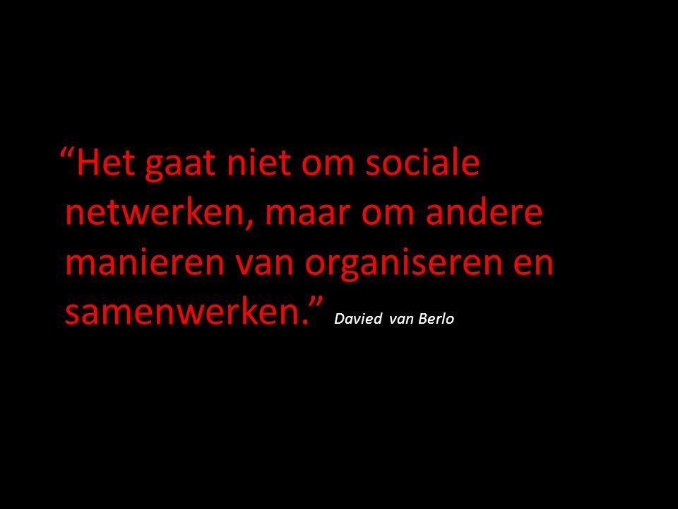 """""""Het gaat niet om sociale netwerken, maar om andere manieren van organiseren en samenwerken."""" Davied van Berlo"""