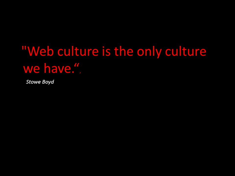 Web culture is the only culture we have. , Stowe Boyd
