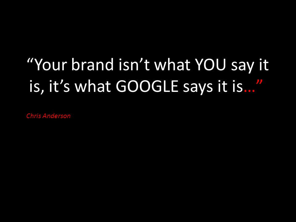 """Your brand isn't what YOU say it is, it's what GOOGLE says it is…"" Chris Anderson"