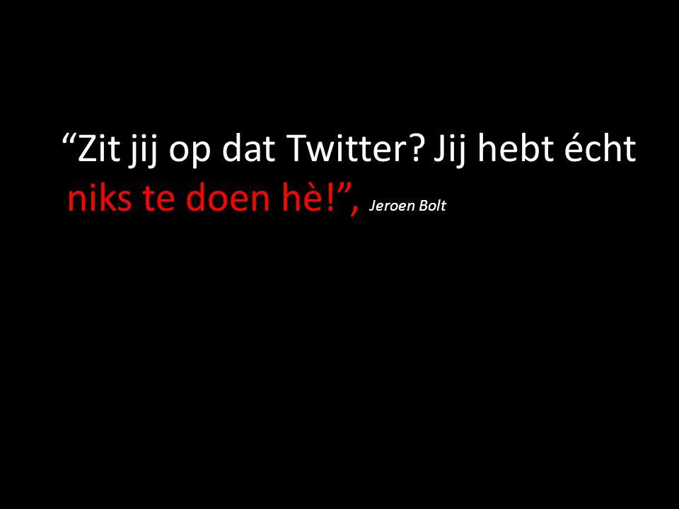 """""""Zit jij op dat Twitter? Jij hebt écht niks te doen hè!"""", Jeroen Bolt"""