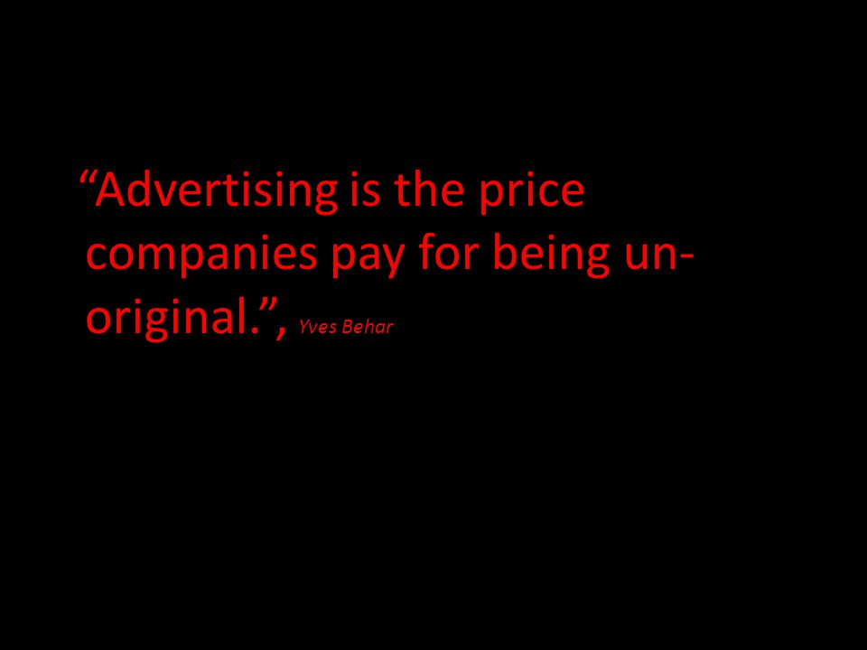 """Advertising is the price companies pay for being un- original."", Yves Behar"