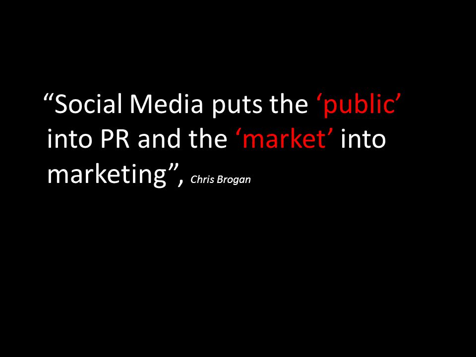"""Social Media puts the 'public' into PR and the 'market' into marketing"", Chris Brogan"