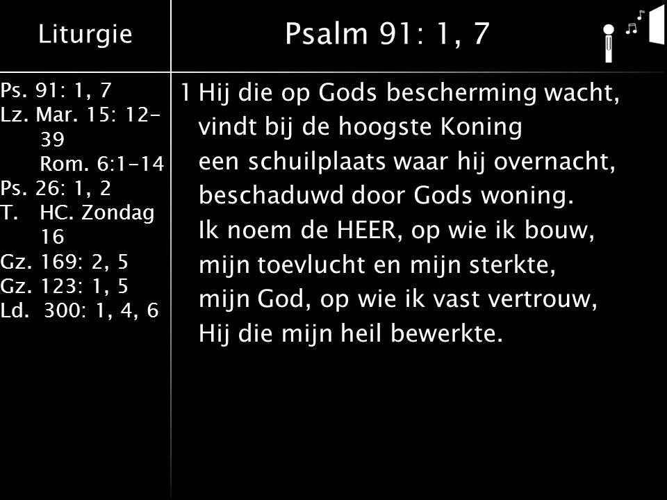 Liturgie Ps. 91: 1, 7 Lz. Mar. 15: 12- 39 Rom. 6:1-14 Ps. 26: 1, 2 T.HC. Zondag 16 Gz. 169: 2, 5 Gz. 123: 1, 5 Ld. 300: 1, 4, 6 1Hij die op Gods besch