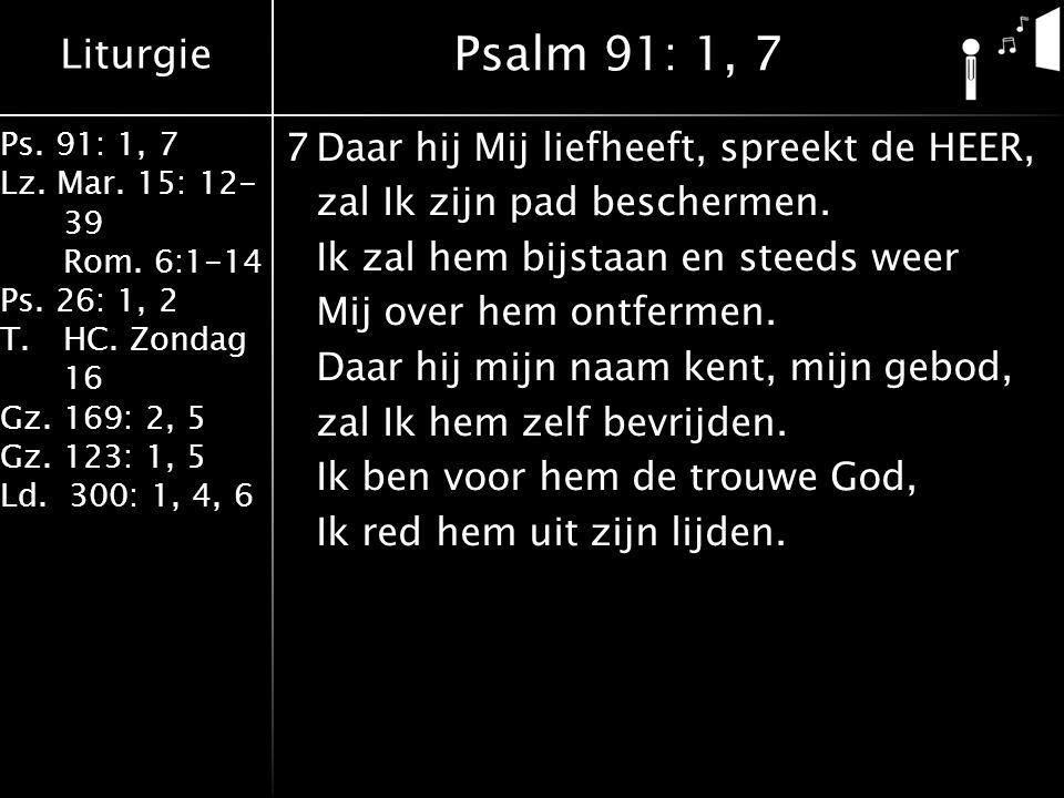 Liturgie Ps. 91: 1, 7 Lz. Mar. 15: 12- 39 Rom. 6:1-14 Ps. 26: 1, 2 T.HC. Zondag 16 Gz. 169: 2, 5 Gz. 123: 1, 5 Ld. 300: 1, 4, 6 7Daar hij Mij liefheef