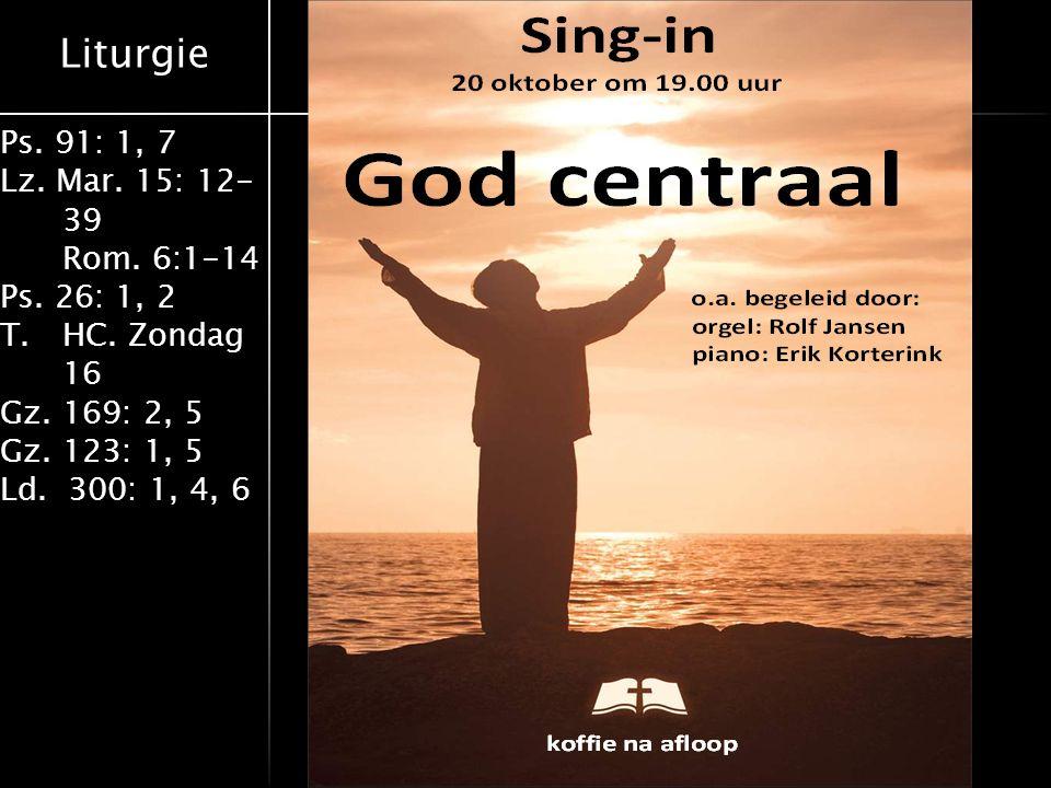 Liturgie Ps. 91: 1, 7 Lz. Mar. 15: 12- 39 Rom. 6:1-14 Ps. 26: 1, 2 T.HC. Zondag 16 Gz. 169: 2, 5 Gz. 123: 1, 5 Ld. 300: 1, 4, 6