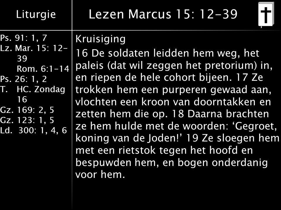 Liturgie Ps. 91: 1, 7 Lz. Mar. 15: 12- 39 Rom. 6:1-14 Ps. 26: 1, 2 T.HC. Zondag 16 Gz. 169: 2, 5 Gz. 123: 1, 5 Ld. 300: 1, 4, 6 Lezen Marcus 15: 12-39