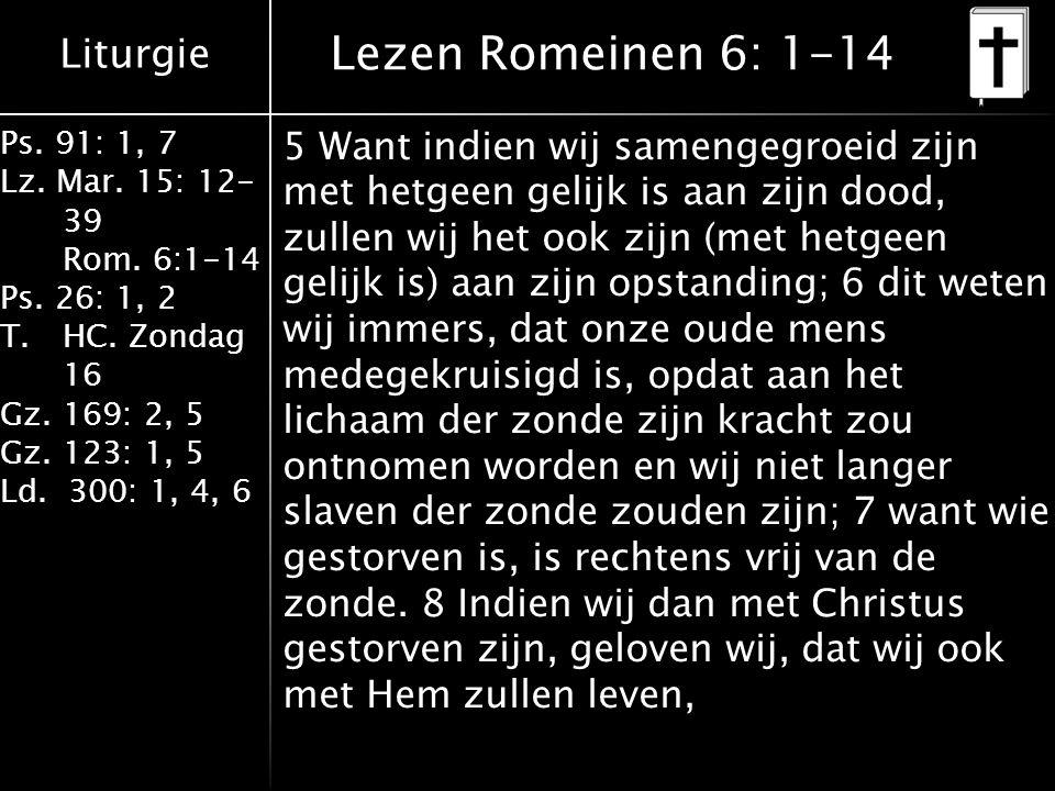 Liturgie Ps. 91: 1, 7 Lz. Mar. 15: 12- 39 Rom. 6:1-14 Ps. 26: 1, 2 T.HC. Zondag 16 Gz. 169: 2, 5 Gz. 123: 1, 5 Ld. 300: 1, 4, 6 Lezen Romeinen 6: 1-14