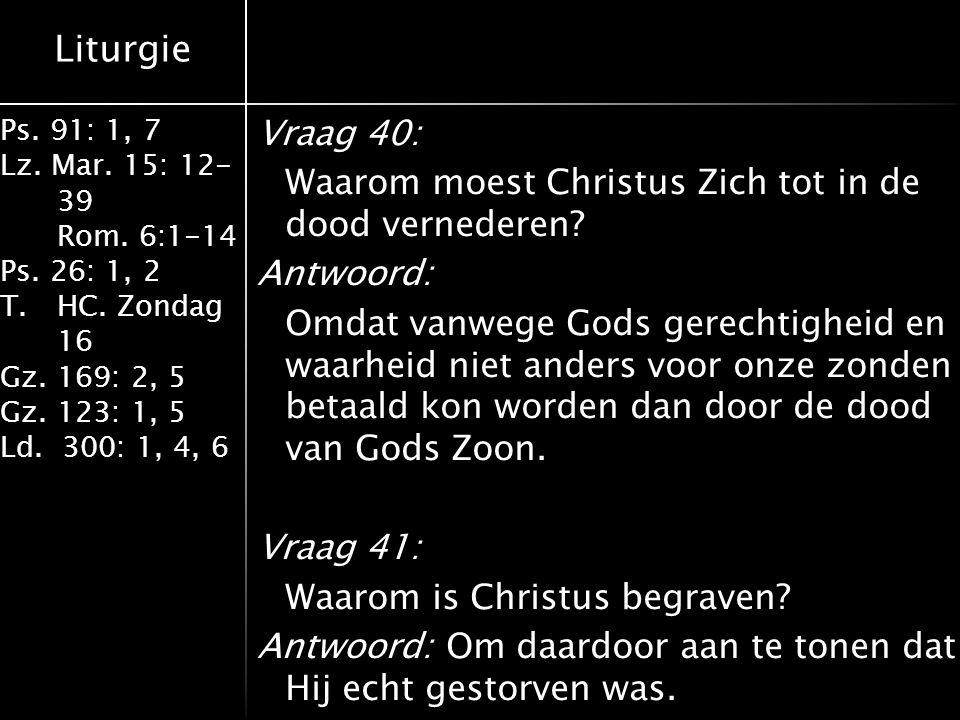 Liturgie Ps. 91: 1, 7 Lz. Mar. 15: 12- 39 Rom. 6:1-14 Ps. 26: 1, 2 T.HC. Zondag 16 Gz. 169: 2, 5 Gz. 123: 1, 5 Ld. 300: 1, 4, 6 Vraag 40: Waarom moest