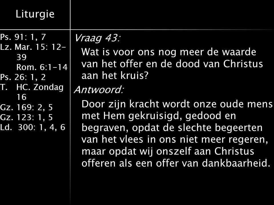 Liturgie Ps. 91: 1, 7 Lz. Mar. 15: 12- 39 Rom. 6:1-14 Ps. 26: 1, 2 T.HC. Zondag 16 Gz. 169: 2, 5 Gz. 123: 1, 5 Ld. 300: 1, 4, 6 Vraag 43: Wat is voor