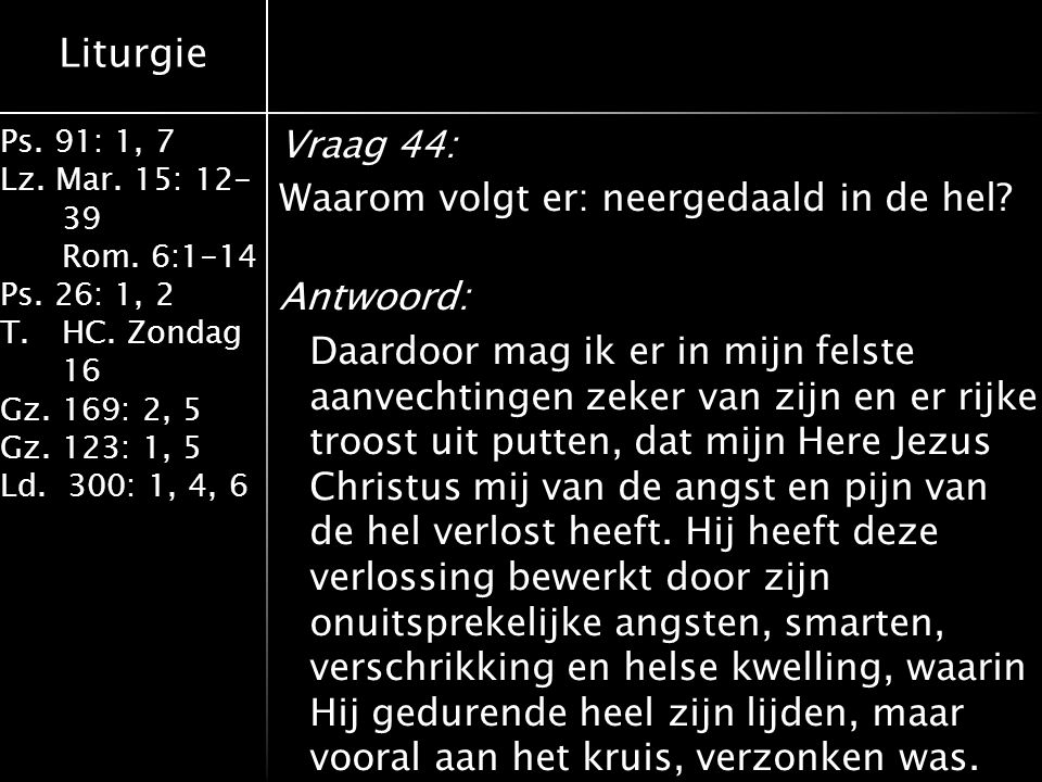 Liturgie Ps. 91: 1, 7 Lz. Mar. 15: 12- 39 Rom. 6:1-14 Ps. 26: 1, 2 T.HC. Zondag 16 Gz. 169: 2, 5 Gz. 123: 1, 5 Ld. 300: 1, 4, 6 Vraag 44: Waarom volgt