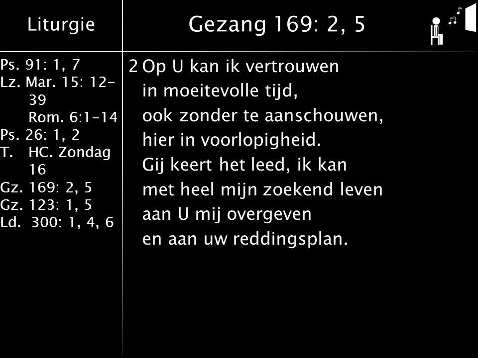 Liturgie Ps. 91: 1, 7 Lz. Mar. 15: 12- 39 Rom. 6:1-14 Ps. 26: 1, 2 T.HC. Zondag 16 Gz. 169: 2, 5 Gz. 123: 1, 5 Ld. 300: 1, 4, 6 2Op U kan ik vertrouwe