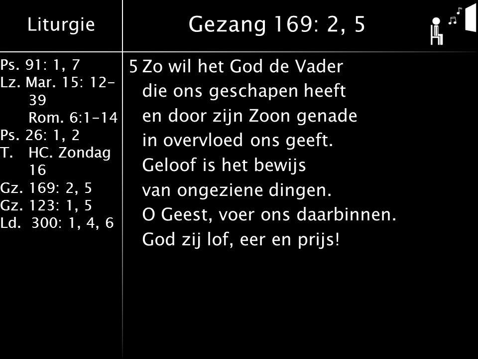 Liturgie Ps. 91: 1, 7 Lz. Mar. 15: 12- 39 Rom. 6:1-14 Ps. 26: 1, 2 T.HC. Zondag 16 Gz. 169: 2, 5 Gz. 123: 1, 5 Ld. 300: 1, 4, 6 5Zo wil het God de Vad