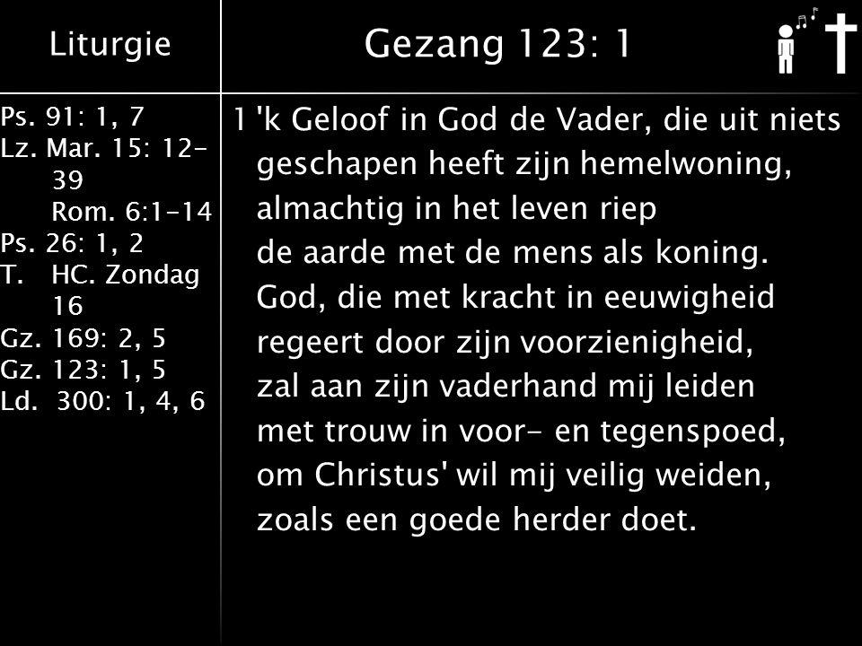 Liturgie Ps. 91: 1, 7 Lz. Mar. 15: 12- 39 Rom. 6:1-14 Ps. 26: 1, 2 T.HC. Zondag 16 Gz. 169: 2, 5 Gz. 123: 1, 5 Ld. 300: 1, 4, 6 1'k Geloof in God de V