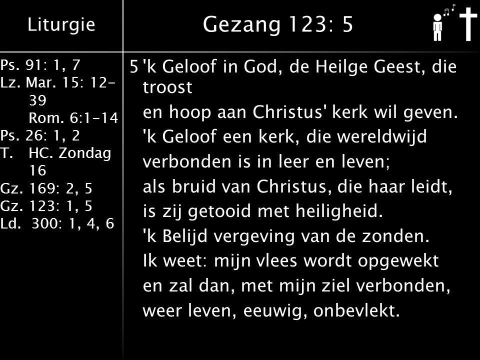 Liturgie Ps. 91: 1, 7 Lz. Mar. 15: 12- 39 Rom. 6:1-14 Ps. 26: 1, 2 T.HC. Zondag 16 Gz. 169: 2, 5 Gz. 123: 1, 5 Ld. 300: 1, 4, 6 5'k Geloof in God, de