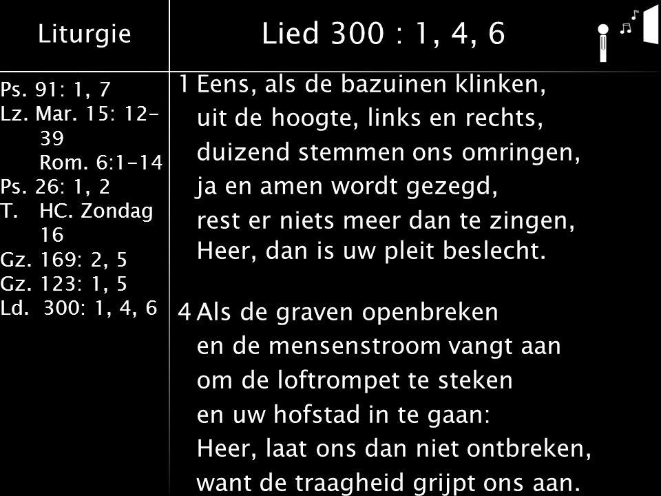 Liturgie Ps. 91: 1, 7 Lz. Mar. 15: 12- 39 Rom. 6:1-14 Ps. 26: 1, 2 T.HC. Zondag 16 Gz. 169: 2, 5 Gz. 123: 1, 5 Ld. 300: 1, 4, 6 1Eens, als de bazuinen