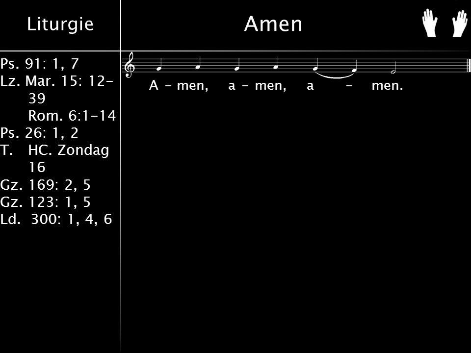 Liturgie Ps. 91: 1, 7 Lz. Mar. 15: 12- 39 Rom. 6:1-14 Ps. 26: 1, 2 T.HC. Zondag 16 Gz. 169: 2, 5 Gz. 123: 1, 5 Ld. 300: 1, 4, 6 Amen A-men, a-men, a-m