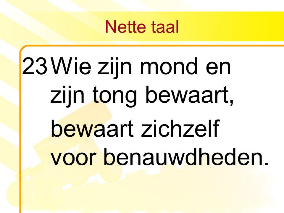 Nette taal 23Wie zijn mond en zijn tong bewaart, bewaart zichzelf voor benauwdheden.