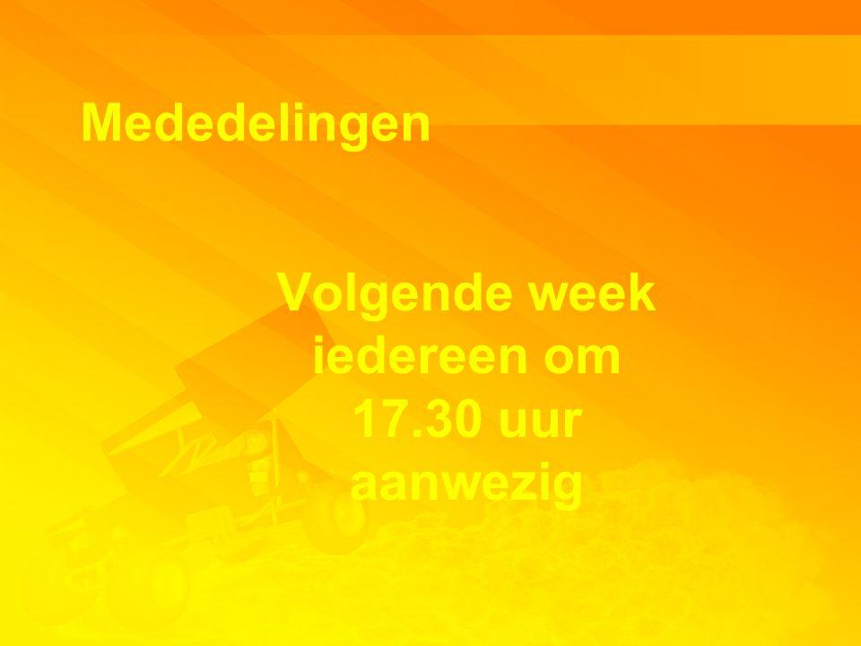 Mededelingen Volgende week iedereen om 17.30 uur aanwezig