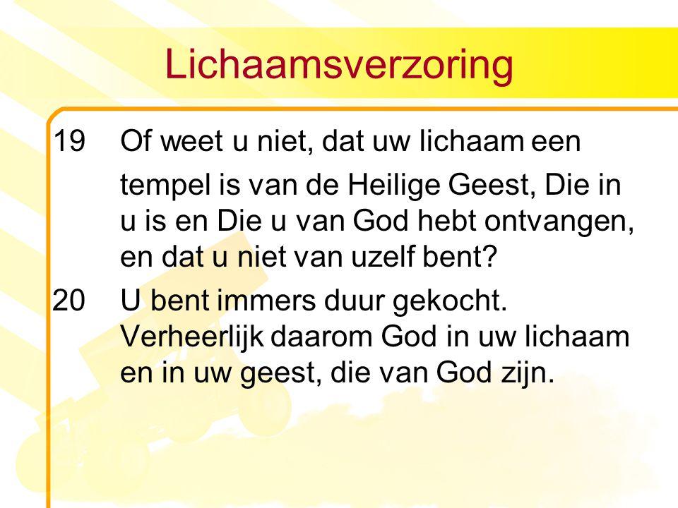 Lichaamsverzoring 19 Of weet u niet, dat uw lichaam een tempel is van de Heilige Geest, Die in u is en Die u van God hebt ontvangen, en dat u niet van uzelf bent.