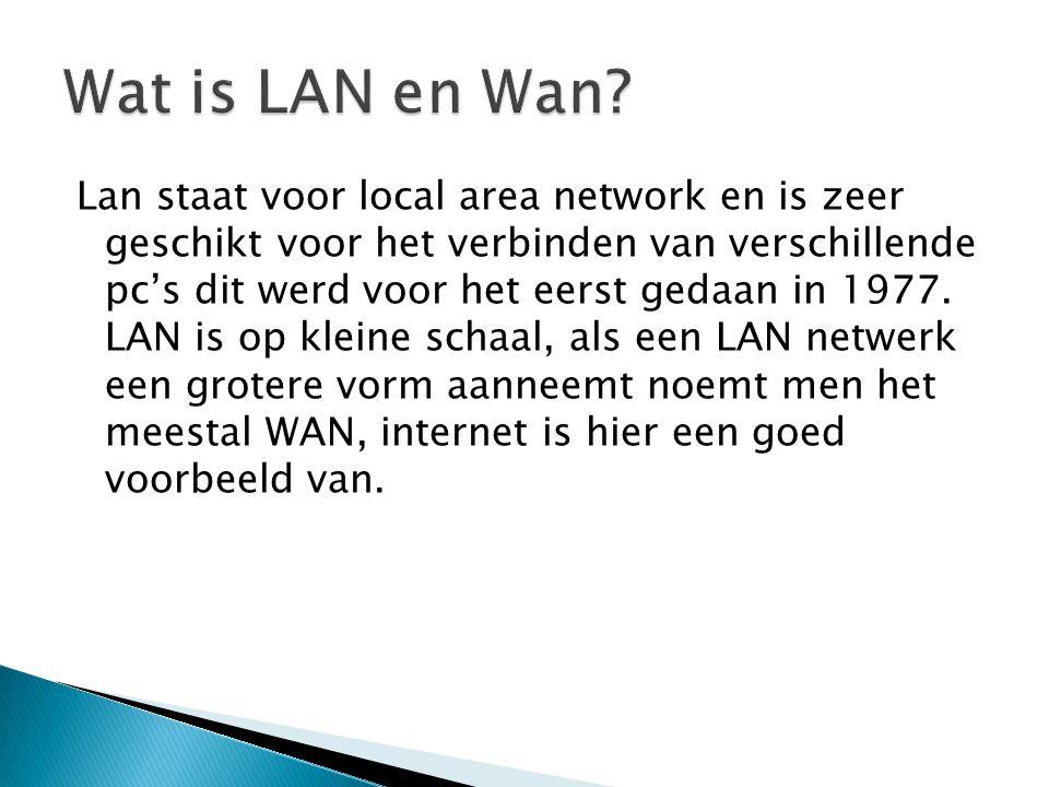 Lan staat voor local area network en is zeer geschikt voor het verbinden van verschillende pc's dit werd voor het eerst gedaan in 1977. LAN is op klei