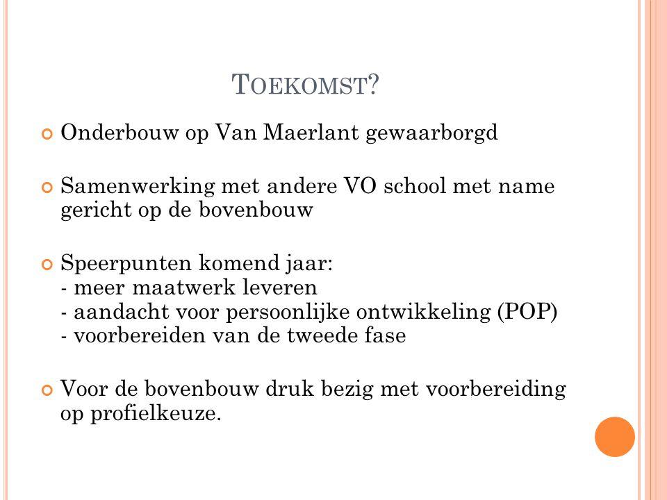 T OEKOMST ? Onderbouw op Van Maerlant gewaarborgd Samenwerking met andere VO school met name gericht op de bovenbouw Speerpunten komend jaar: - meer m