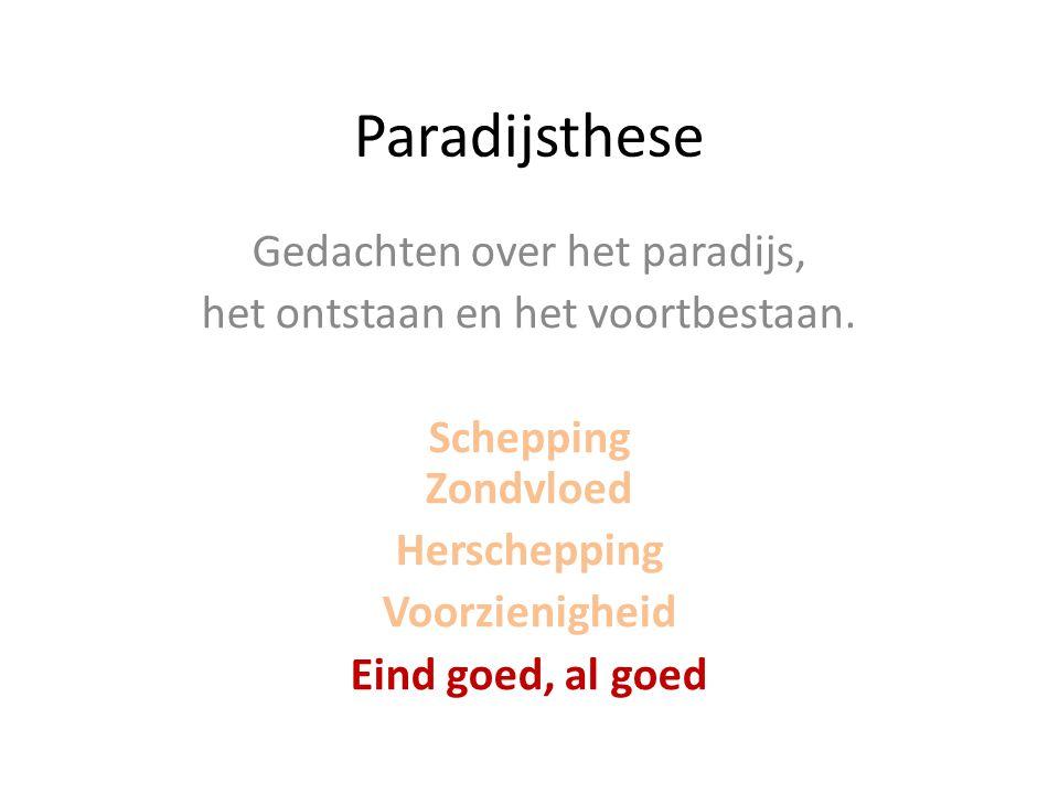 Paradijsthese Gedachten over het paradijs, het ontstaan en het voortbestaan. Schepping Zondvloed Herschepping Voorzienigheid Eind goed, al goed