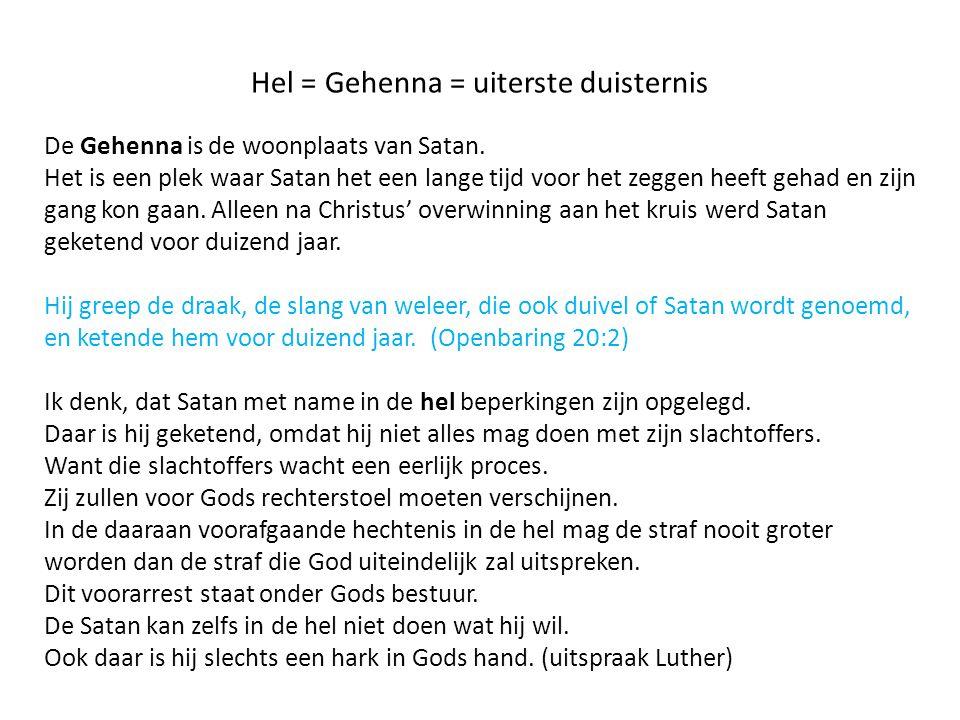 Hel = Gehenna = uiterste duisternis De Gehenna is de woonplaats van Satan. Het is een plek waar Satan het een lange tijd voor het zeggen heeft gehad e