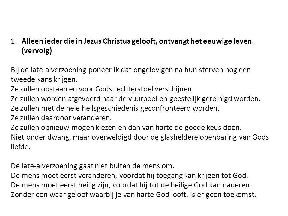 1.Alleen ieder die in Jezus Christus gelooft, ontvangt het eeuwige leven. (vervolg) Bij de late-alverzoening poneer ik dat ongelovigen na hun sterven