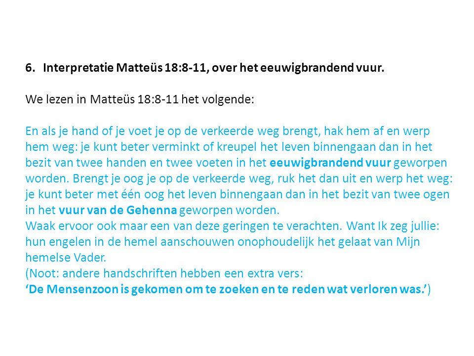 6.Interpretatie Matteüs 18:8-11, over het eeuwigbrandend vuur. We lezen in Matteüs 18:8-11 het volgende: En als je hand of je voet je op de verkeerde