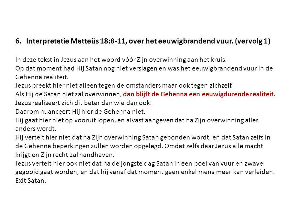 6.Interpretatie Matteüs 18:8-11, over het eeuwigbrandend vuur. (vervolg 1) In deze tekst in Jezus aan het woord vóór Zijn overwinning aan het kruis. O