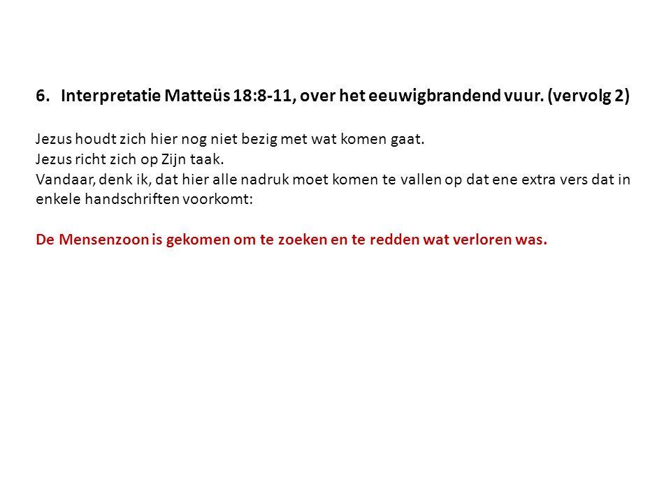 6.Interpretatie Matteüs 18:8-11, over het eeuwigbrandend vuur. (vervolg 2) Jezus houdt zich hier nog niet bezig met wat komen gaat. Jezus richt zich o