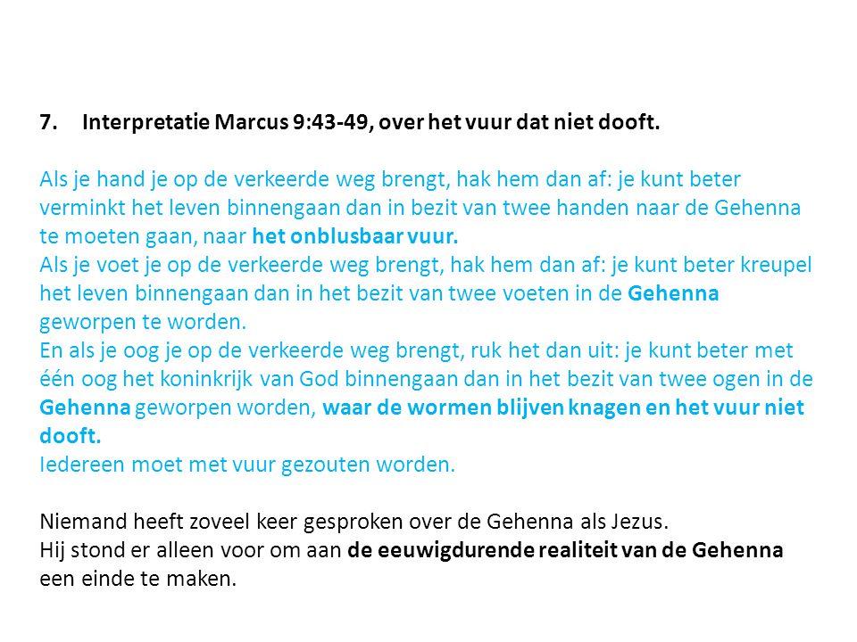 7.Interpretatie Marcus 9:43-49, over het vuur dat niet dooft. Als je hand je op de verkeerde weg brengt, hak hem dan af: je kunt beter verminkt het le