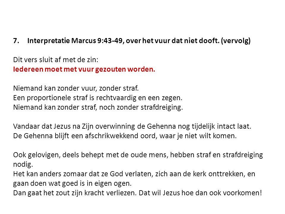 7.Interpretatie Marcus 9:43-49, over het vuur dat niet dooft. (vervolg) Dit vers sluit af met de zin: Iedereen moet met vuur gezouten worden. Niemand