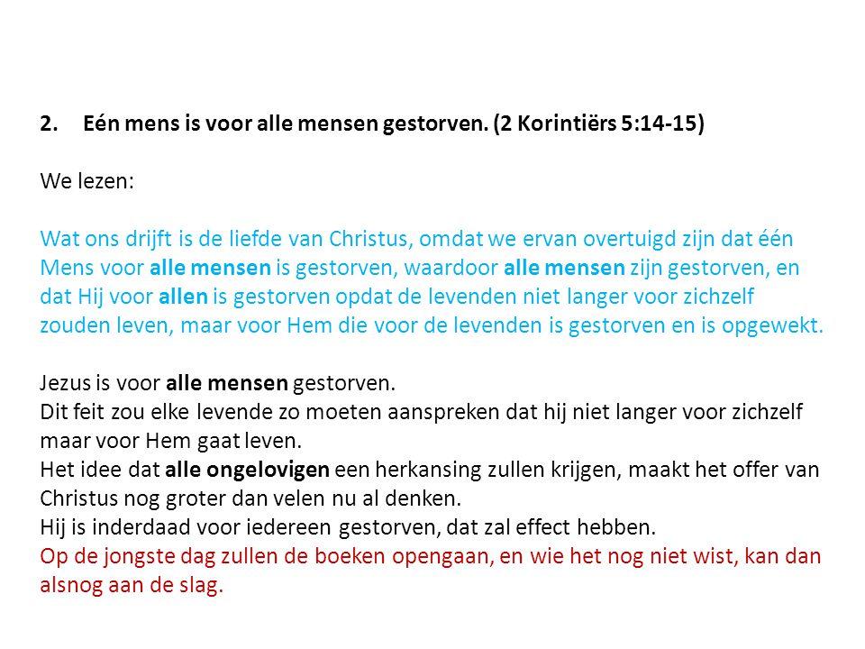 2.Eén mens is voor alle mensen gestorven. (2 Korintiërs 5:14-15) We lezen: Wat ons drijft is de liefde van Christus, omdat we ervan overtuigd zijn dat