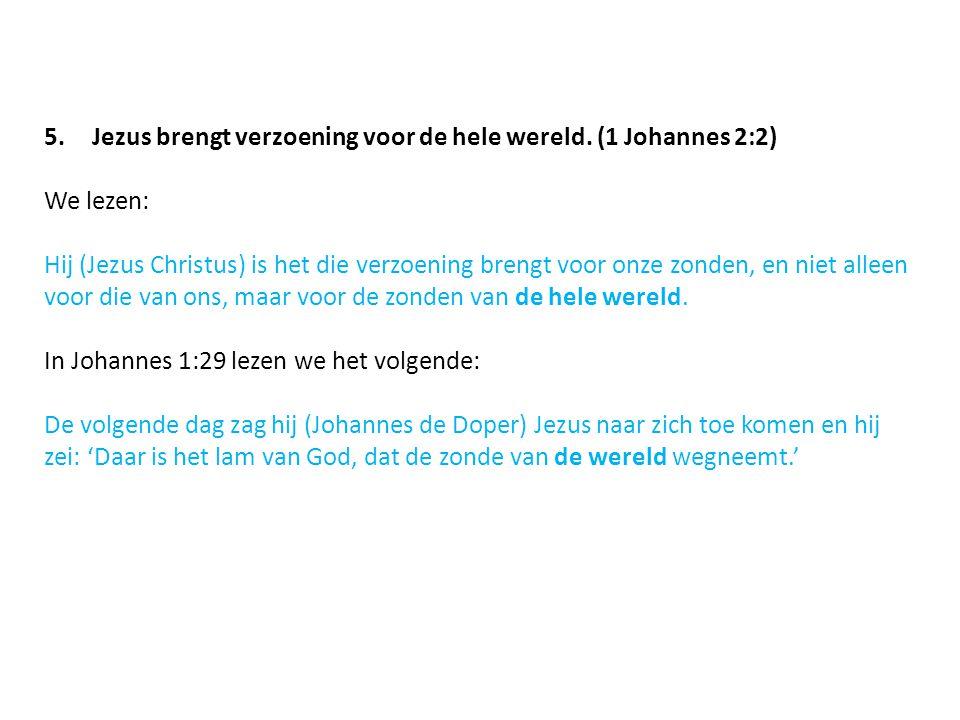 5.Jezus brengt verzoening voor de hele wereld. (1 Johannes 2:2) We lezen: Hij (Jezus Christus) is het die verzoening brengt voor onze zonden, en niet