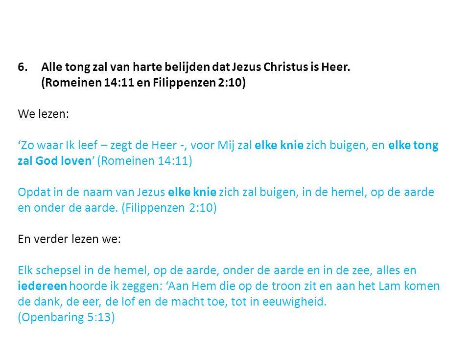 6.Alle tong zal van harte belijden dat Jezus Christus is Heer. (Romeinen 14:11 en Filippenzen 2:10) We lezen: 'Zo waar Ik leef – zegt de Heer -, voor