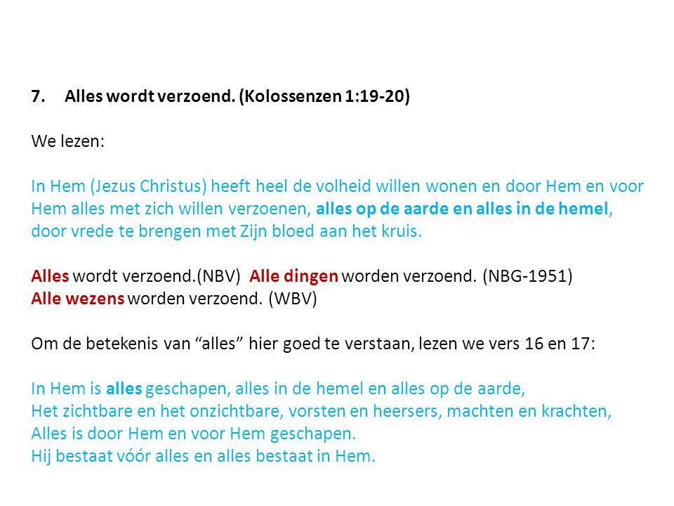 7.Alles wordt verzoend. (Kolossenzen 1:19-20) We lezen: In Hem (Jezus Christus) heeft heel de volheid willen wonen en door Hem en voor Hem alles met z